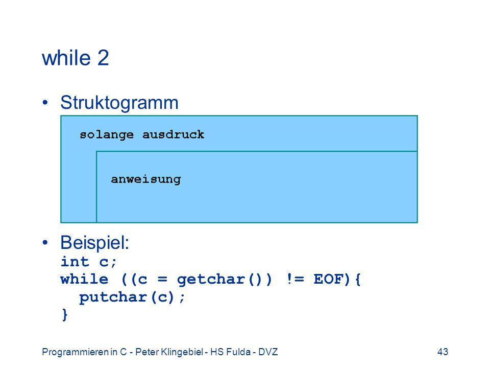 Programmieren in C - Peter Klingebiel - HS Fulda - DVZ43 while 2 Struktogramm Beispiel: int c; while ((c = getchar()) != EOF){ putchar(c); }