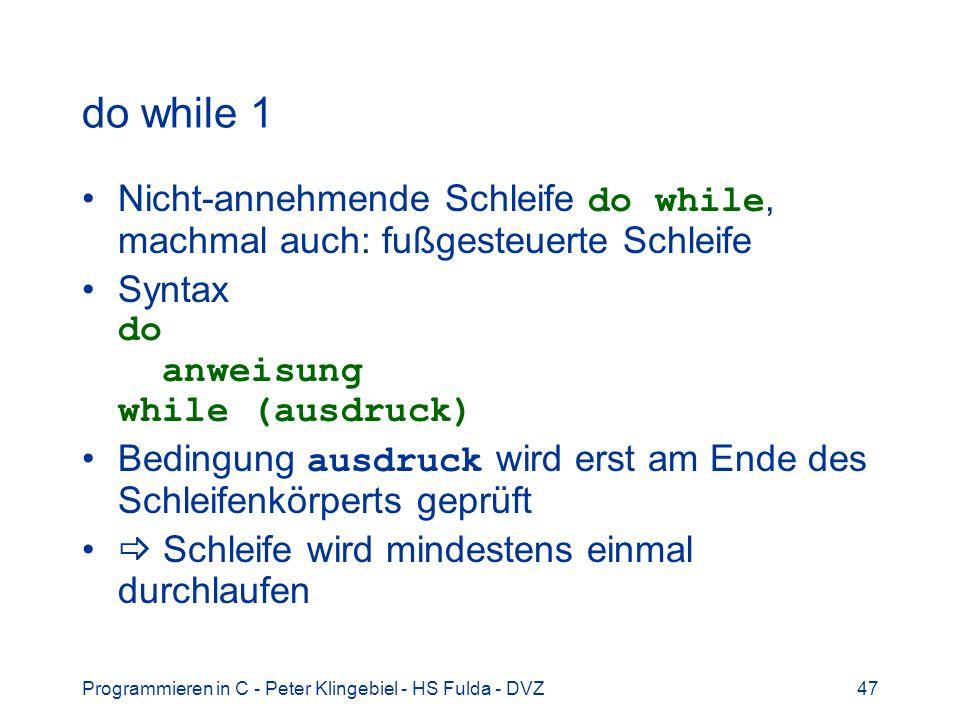 Programmieren in C - Peter Klingebiel - HS Fulda - DVZ47 do while 1 Nicht-annehmende Schleife do while, machmal auch: fußgesteuerte Schleife Syntax do
