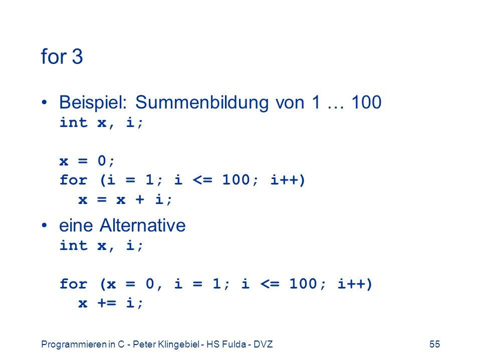 Programmieren in C - Peter Klingebiel - HS Fulda - DVZ55 for 3 Beispiel: Summenbildung von 1 … 100 int x, i; x = 0; for (i = 1; i <= 100; i++) x = x +