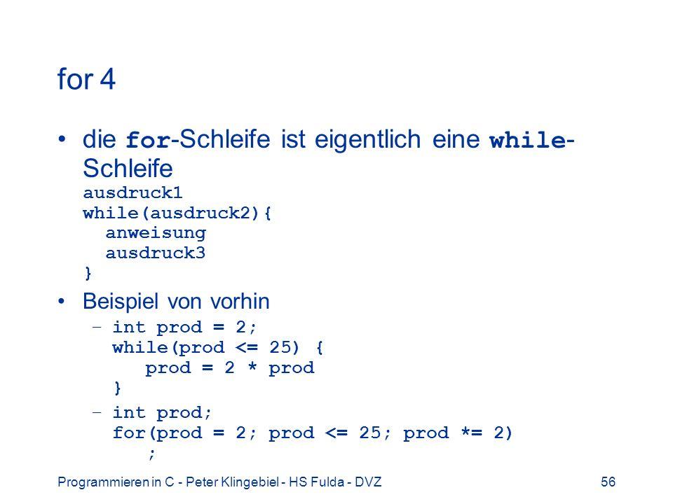 Programmieren in C - Peter Klingebiel - HS Fulda - DVZ56 for 4 die for -Schleife ist eigentlich eine while - Schleife ausdruck1 while(ausdruck2){ anwe