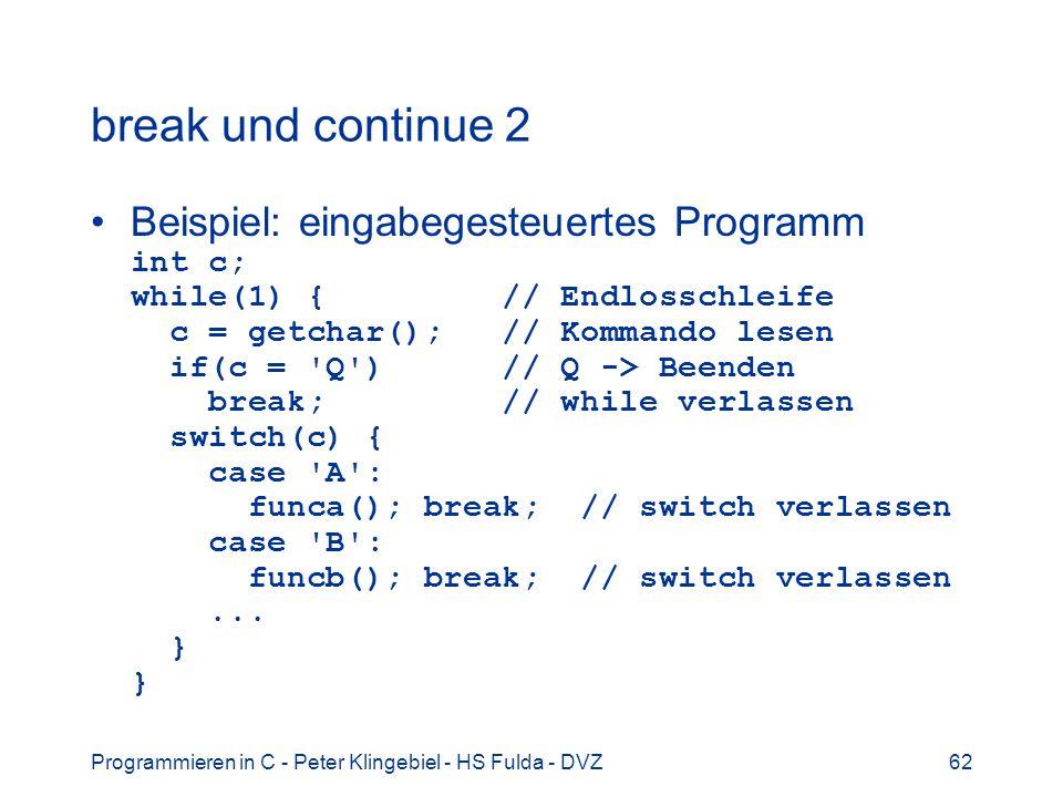 Programmieren in C - Peter Klingebiel - HS Fulda - DVZ62 break und continue 2 Beispiel: eingabegesteuertes Programm int c; while(1) { // Endlosschleif