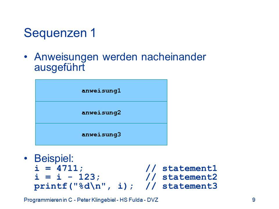 Programmieren in C - Peter Klingebiel - HS Fulda - DVZ9 9 Sequenzen 1 Anweisungen werden nacheinander ausgeführt Beispiel: i = 4711; // statement1 i =