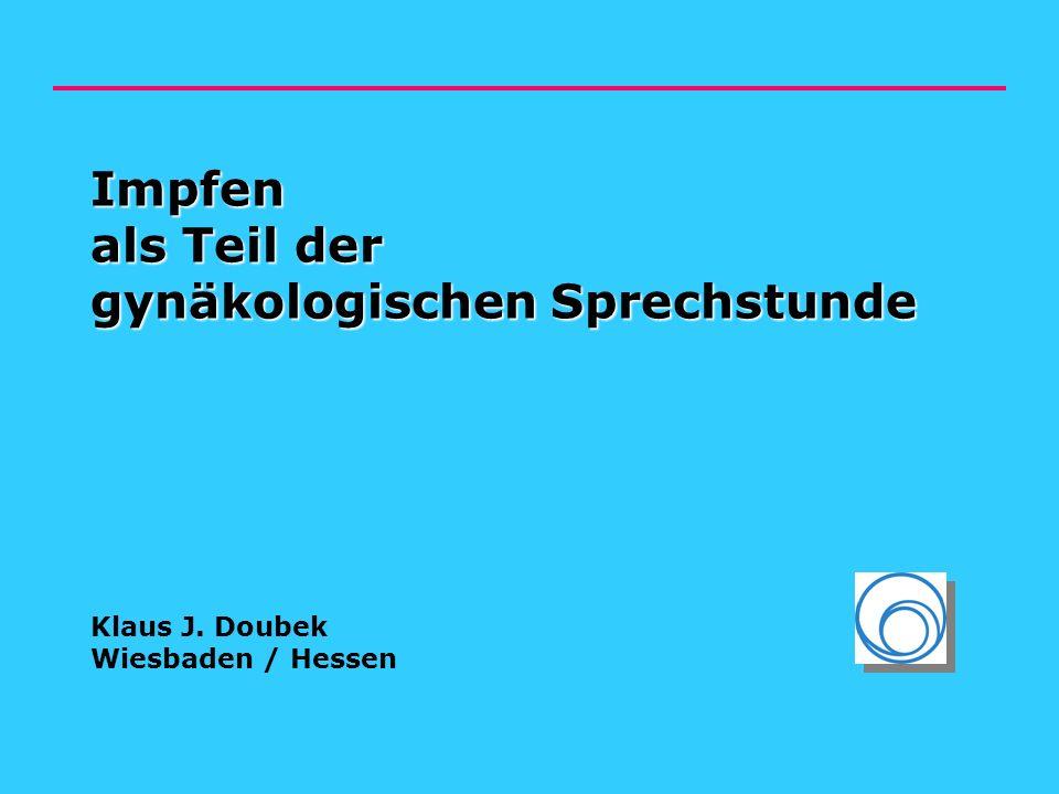 Impfen als Teil der gynäkologischen Sprechstunde Impfen als Teil der gynäkologischen Sprechstunde Klaus J. Doubek Wiesbaden / Hessen