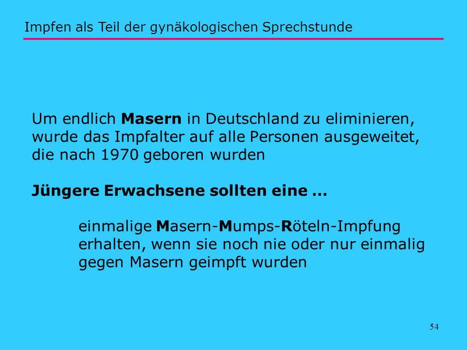 54 Um endlich Masern in Deutschland zu eliminieren, wurde das Impfalter auf alle Personen ausgeweitet, die nach 1970 geboren wurden Jüngere Erwachsene