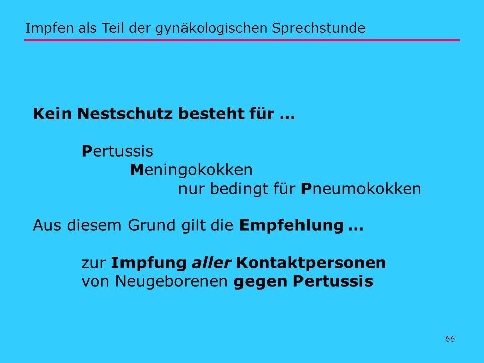 66 Kein Nestschutz besteht für … Pertussis Meningokokken nur bedingt für Pneumokokken Aus diesem Grund gilt die Empfehlung … zur Impfung aller Kontakt