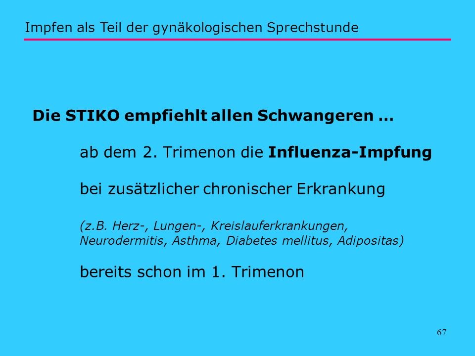 67 Die STIKO empfiehlt allen Schwangeren … ab dem 2. Trimenon die Influenza-Impfung bei zusätzlicher chronischer Erkrankung (z.B. Herz-, Lungen-, Krei