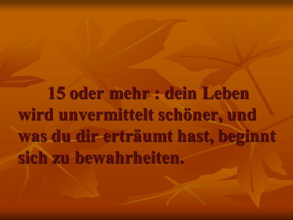15 oder mehr : dein Leben wird unvermittelt schöner, und was du dir erträumt hast, beginnt sich zu bewahrheiten.