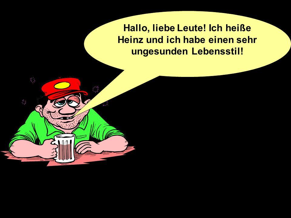 Hallo, liebe Leute! Ich heiße Heinz und ich habe einen sehr ungesunden Lebensstil!