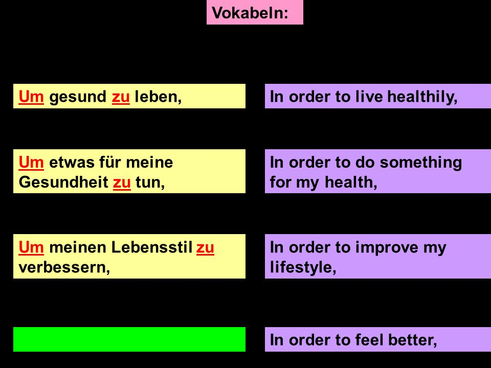 Um gesund zu leben,In order to live healthily, Um etwas für meine Gesundheit zu tun, In order to do something for my health, In order to improve my lifestyle, Um mich besser zu fühlen,In order to feel better, Vokabeln:
