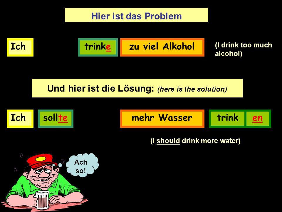 Ichtrinkezu viel Alkohol Hier ist das Problem Und hier ist die Lösung: (here is the solution) Ichmehr Wasser trinken (I should drink more water) sollte Ach so.