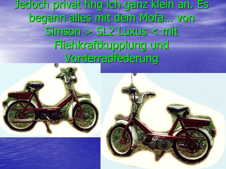 Jedoch privat fing ich ganz klein an. Es begann alles mit dem Mofa… von Simson > SL2 Luxus < mit Fliehkraftkupplung und Vorderradfederung