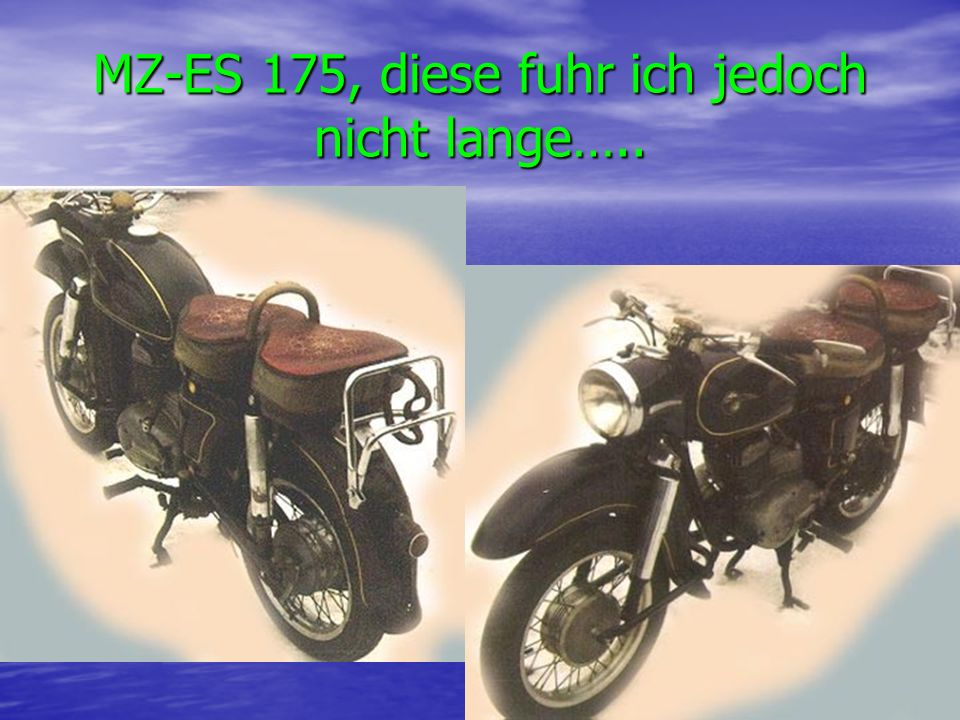MZ-ES 175, diese fuhr ich jedoch nicht lange…..