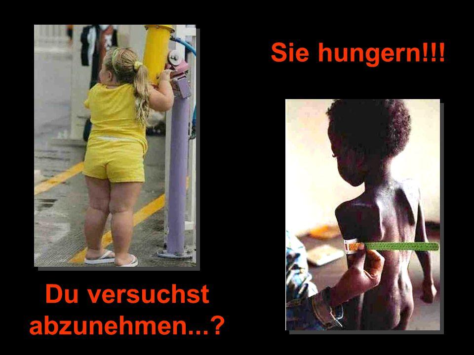 Du versuchst abzunehmen...? Sie hungern!!!