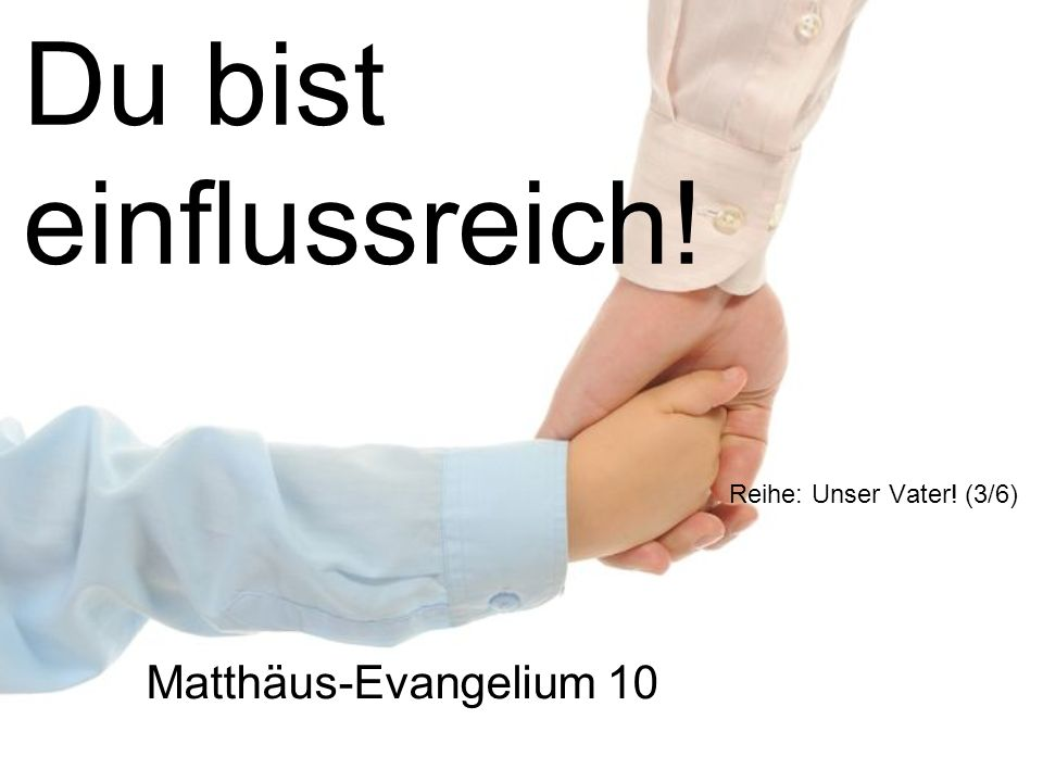 Du bist einflussreich! Reihe: Unser Vater! (3/6) Matthäus-Evangelium 10