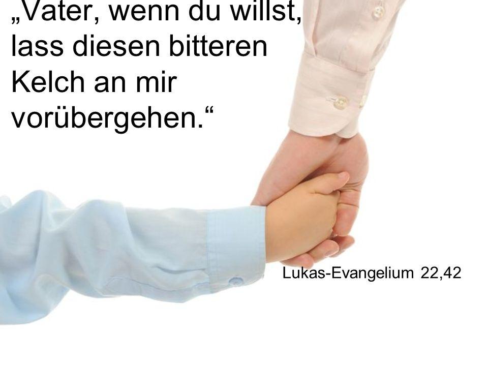 Vater, wenn du willst, lass diesen bitteren Kelch an mir vorübergehen. Lukas-Evangelium 22,42