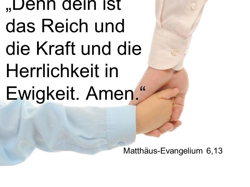 Denn dein ist das Reich und die Kraft und die Herrlichkeit in Ewigkeit. Amen. Matthäus-Evangelium 6,13