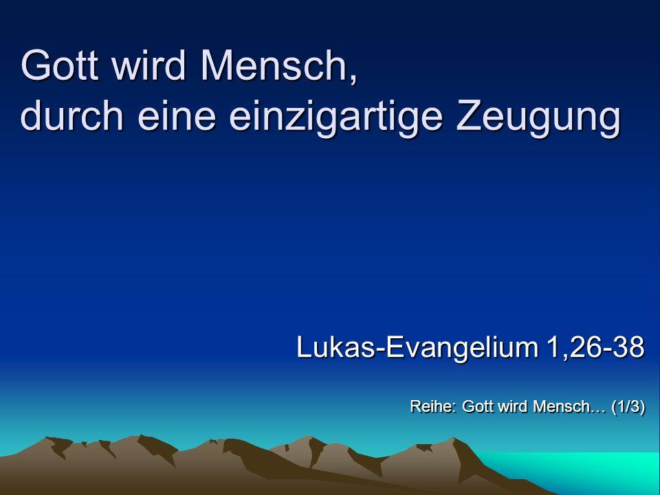 Gott wird Mensch, durch eine einzigartige Zeugung Reihe: Gott wird Mensch… (1/3) Lukas-Evangelium 1,26-38