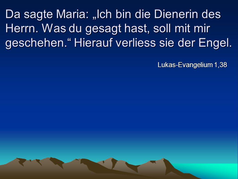 Da sagte Maria: Ich bin die Dienerin des Herrn. Was du gesagt hast, soll mit mir geschehen. Hierauf verliess sie der Engel. Lukas-Evangelium 1,38