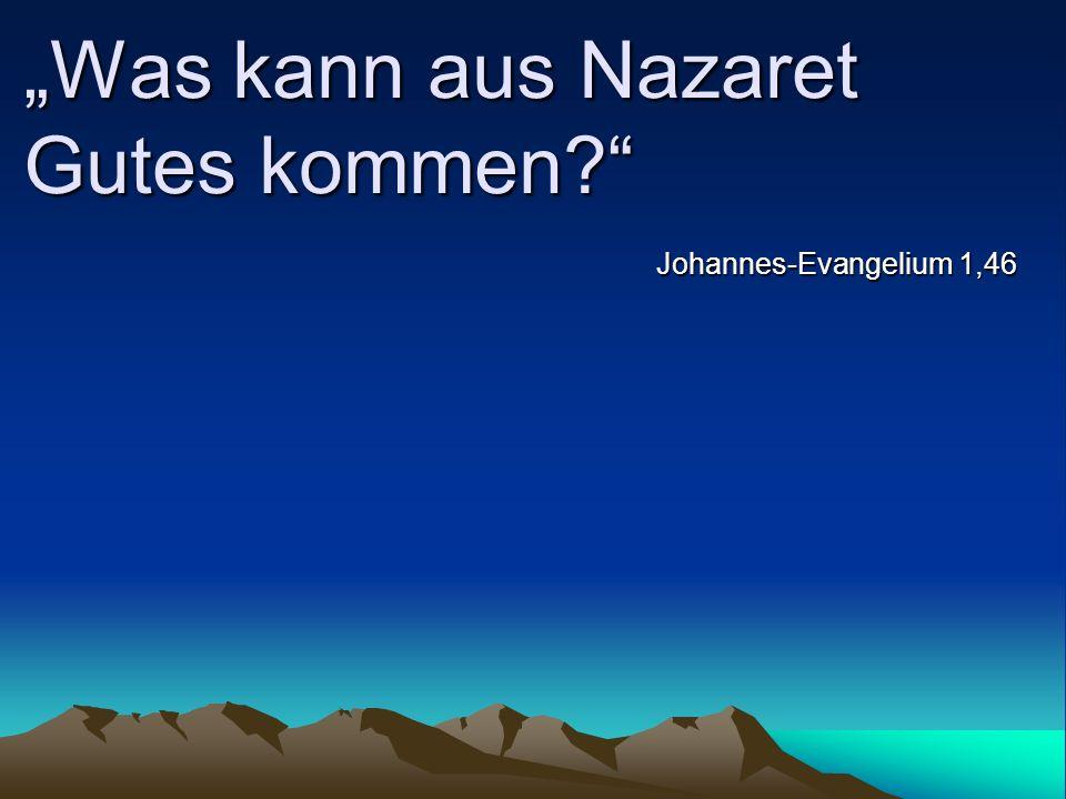 Was kann aus Nazaret Gutes kommen? Johannes-Evangelium 1,46