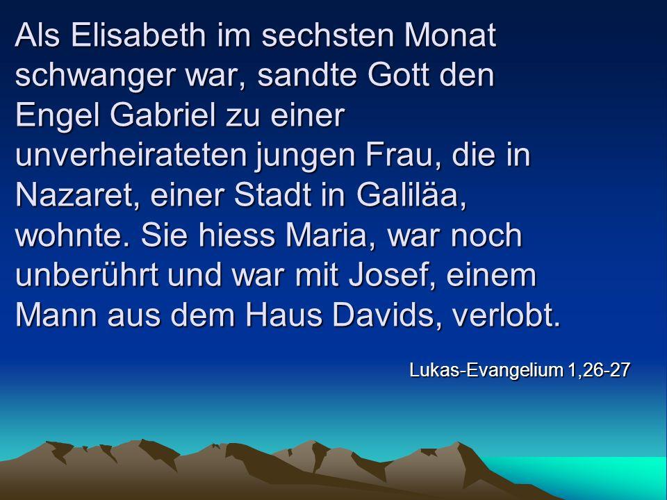 Als Elisabeth im sechsten Monat schwanger war, sandte Gott den Engel Gabriel zu einer unverheirateten jungen Frau, die in Nazaret, einer Stadt in Gali