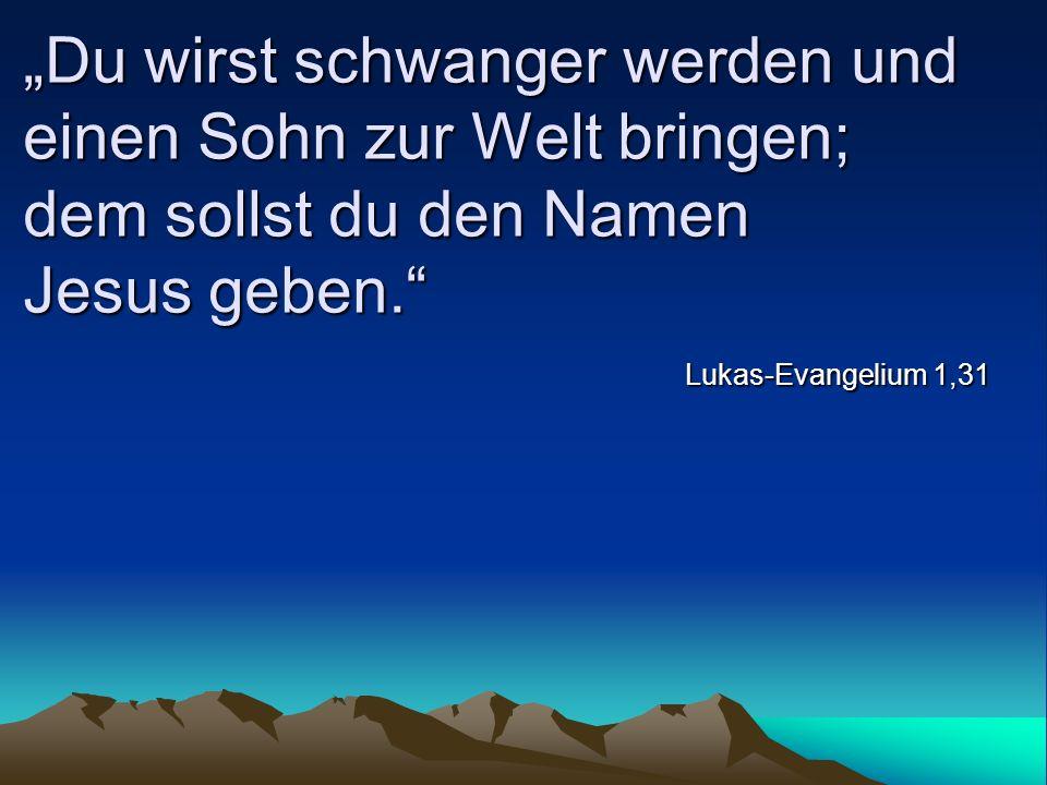 Du wirst schwanger werden und einen Sohn zur Welt bringen; dem sollst du den Namen Jesus geben. Lukas-Evangelium 1,31