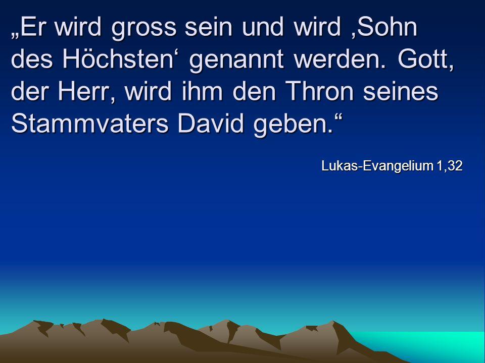 Er wird gross sein und wird Sohn des Höchsten genannt werden. Gott, der Herr, wird ihm den Thron seines Stammvaters David geben. Lukas-Evangelium 1,32