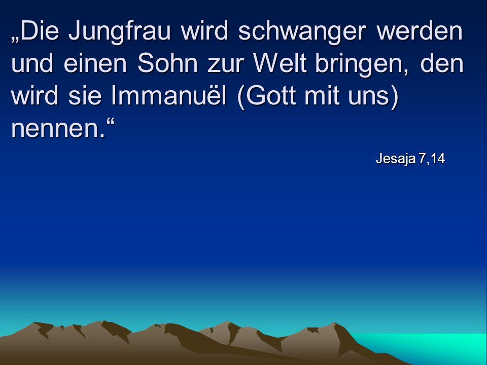 Die Jungfrau wird schwanger werden und einen Sohn zur Welt bringen, den wird sie Immanuël (Gott mit uns) nennen. Jesaja 7,14