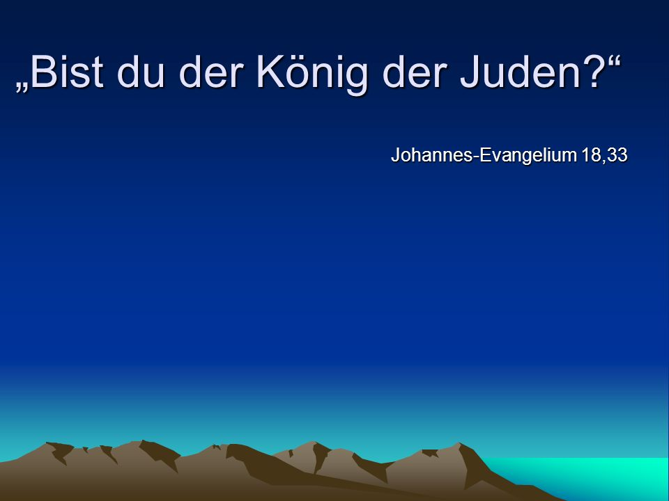 Bist du der König der Juden? Johannes-Evangelium 18,33
