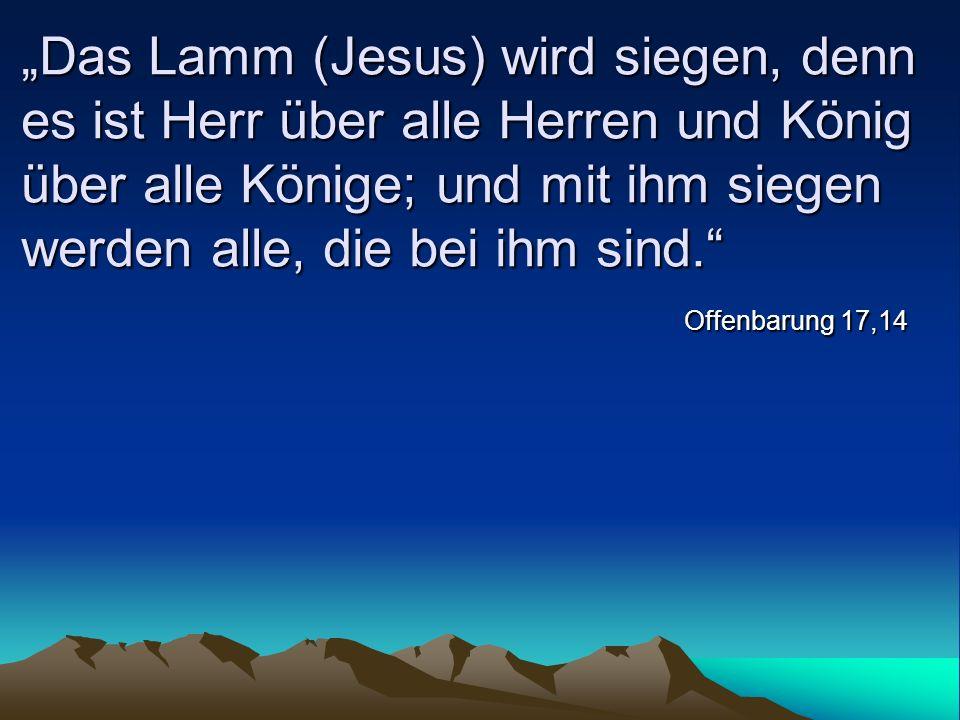 Das Lamm (Jesus) wird siegen, denn es ist Herr über alle Herren und König über alle Könige; und mit ihm siegen werden alle, die bei ihm sind. Offenbar