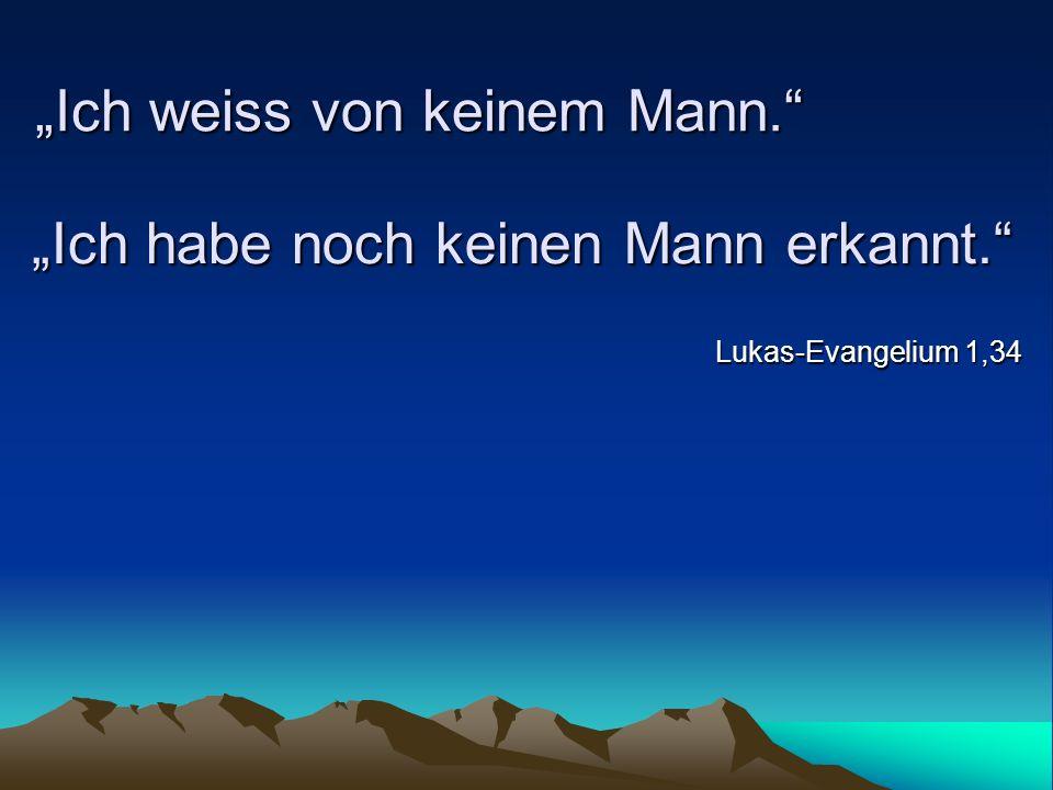 Ich weiss von keinem Mann. Lukas-Evangelium 1,34 Ich habe noch keinen Mann erkannt.