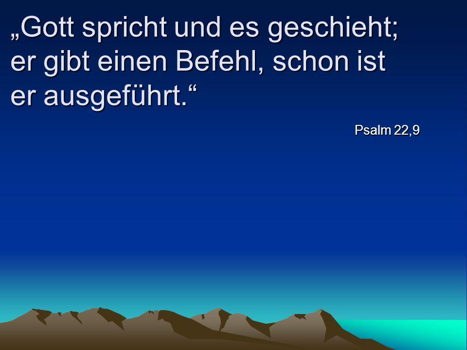 Gott spricht und es geschieht; er gibt einen Befehl, schon ist er ausgeführt. Psalm 22,9