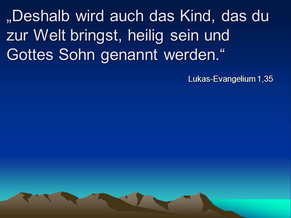 Deshalb wird auch das Kind, das du zur Welt bringst, heilig sein und Gottes Sohn genannt werden. Lukas-Evangelium 1,35