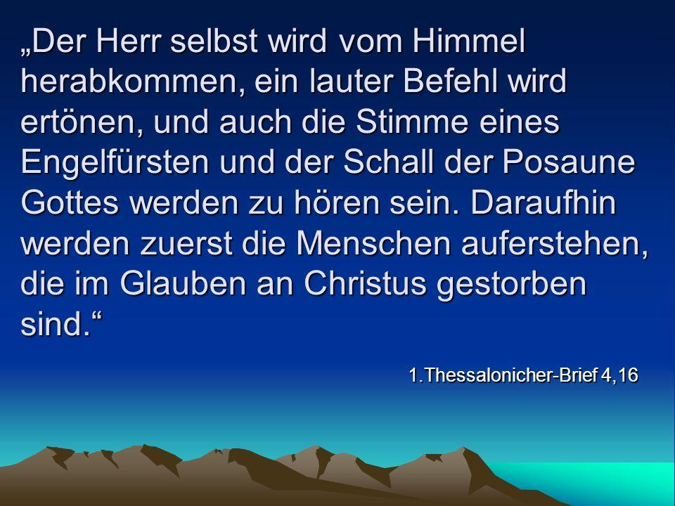 Der Herr selbst wird vom Himmel herabkommen, ein lauter Befehl wird ertönen, und auch die Stimme eines Engelfürsten und der Schall der Posaune Gottes