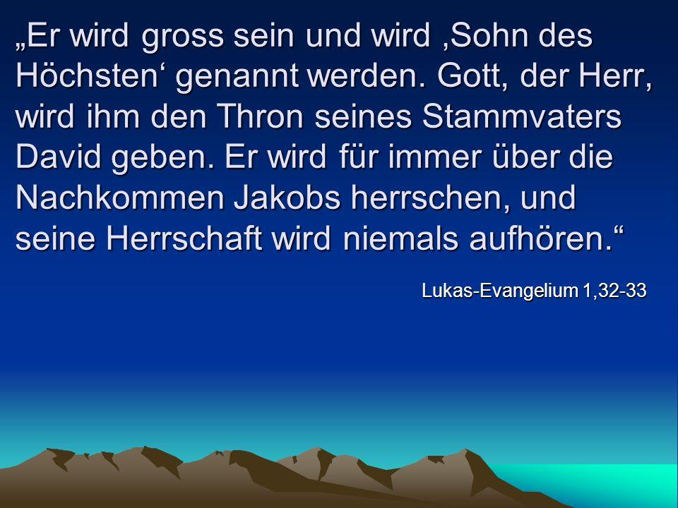 Er wird gross sein und wird Sohn des Höchsten genannt werden. Gott, der Herr, wird ihm den Thron seines Stammvaters David geben. Er wird für immer übe