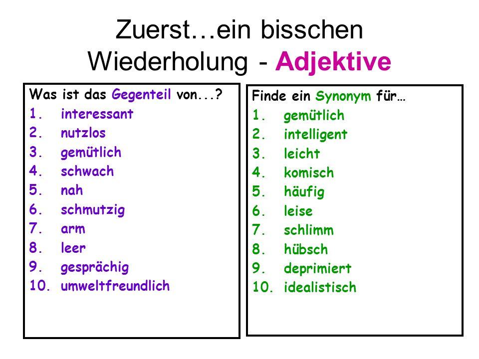 Zuerst…ein bisschen Wiederholung - Adjektive Was ist das Gegenteil von...? 1.interessant 2.nutzlos 3.gemütlich 4.schwach 5.nah 6.schmutzig 7.arm 8.lee