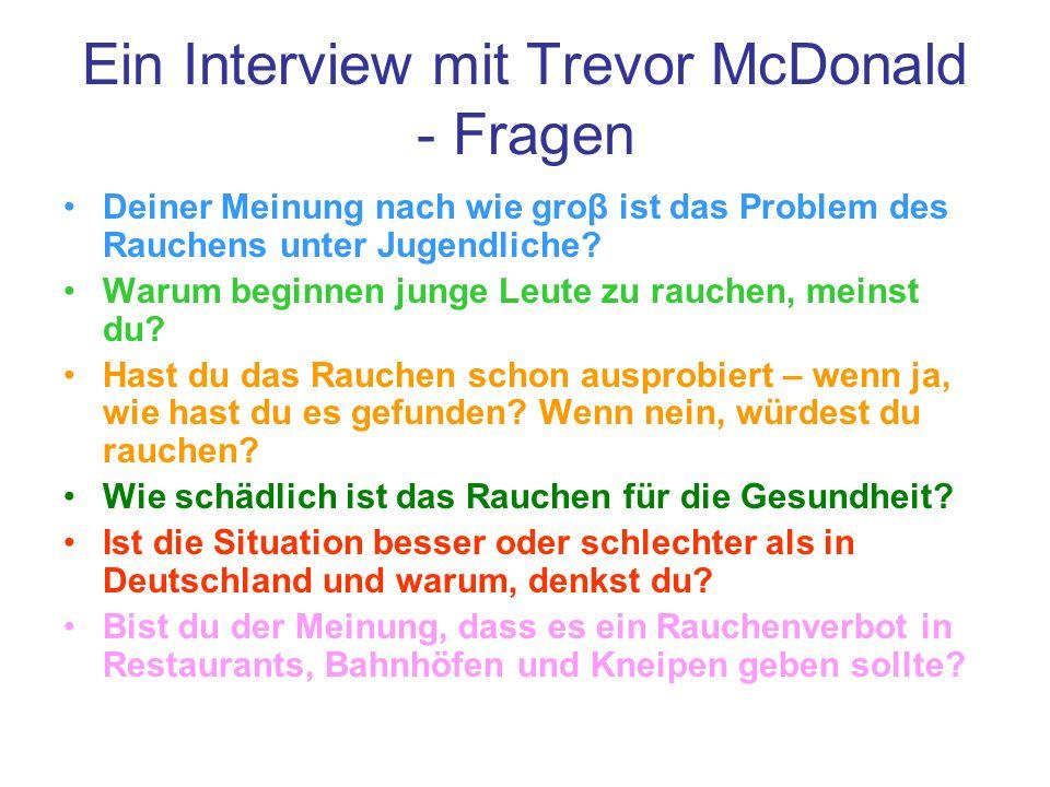 Ein Interview mit Trevor McDonald - Fragen Deiner Meinung nach wie groβ ist das Problem des Rauchens unter Jugendliche? Warum beginnen junge Leute zu