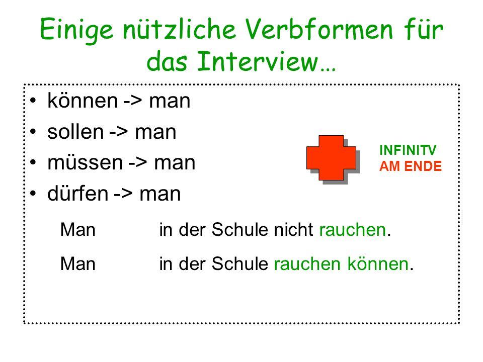 Einige nützliche Verbformen für das Interview… können -> man sollen -> man müssen -> man dürfen -> man INFINITV AM ENDE Man in der Schule nicht rauche