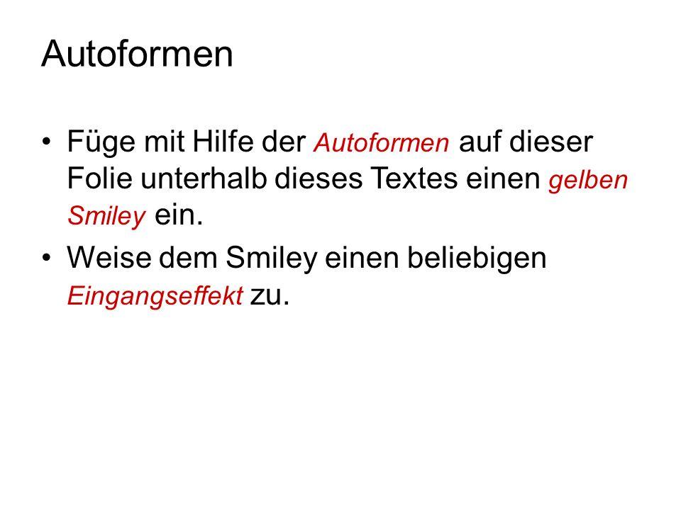 Autoformen Füge mit Hilfe der Autoformen auf dieser Folie unterhalb dieses Textes einen gelben Smiley ein. Weise dem Smiley einen beliebigen Eingangse