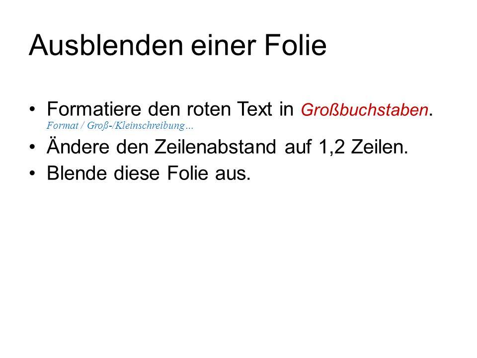 Ausblenden einer Folie Formatiere den roten Text in Großbuchstaben. Format / Groß-/Kleinschreibung… Ändere den Zeilenabstand auf 1,2 Zeilen. Blende di
