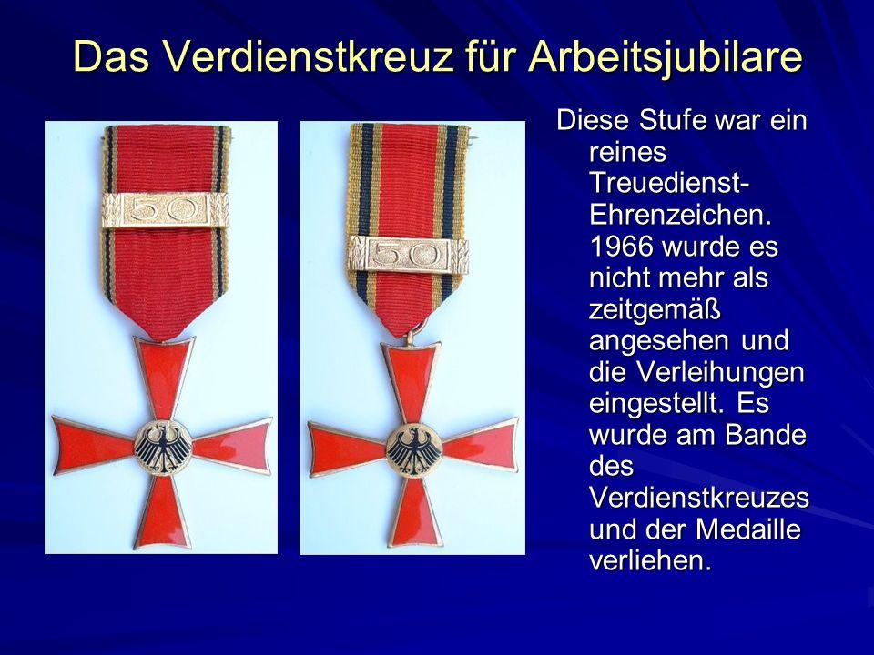 Das Verdienstkreuz für Arbeitsjubilare Diese Stufe war ein reines Treuedienst- Ehrenzeichen. 1966 wurde es nicht mehr als zeitgemäß angesehen und die