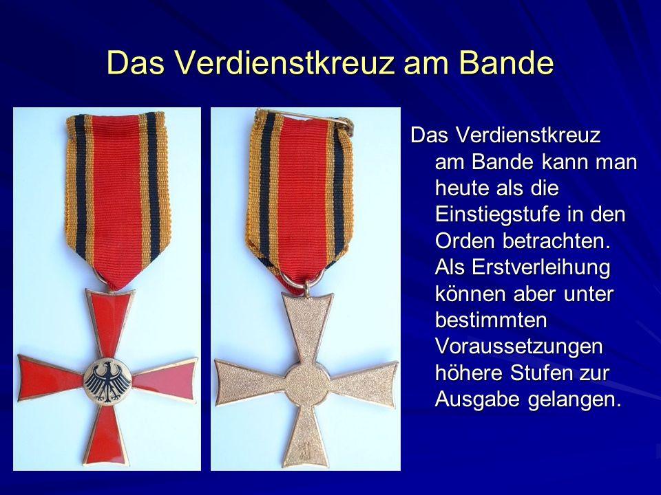 Das Verdienstkreuz am Bande Das Verdienstkreuz am Bande kann man heute als die Einstiegstufe in den Orden betrachten. Als Erstverleihung können aber u