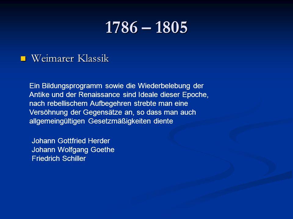 1786 – 1805 Weimarer Klassik Weimarer Klassik Ein Bildungsprogramm sowie die Wiederbelebung der Antike und der Renaissance sind Ideale dieser Epoche, nach rebellischem Aufbegehren strebte man eine Versöhnung der Gegensätze an, so dass man auch allgemeingültigen Gesetzmäßigkeiten diente Johann Gottfried Herder Johann Wolfgang Goethe Friedrich Schiller