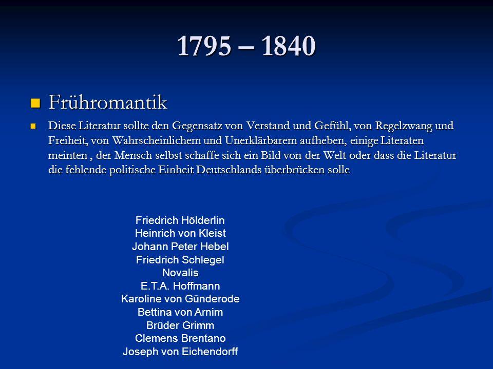 1795 – 1840 Frühromantik Frühromantik Diese Literatur sollte den Gegensatz von Verstand und Gefühl, von Regelzwang und Freiheit, von Wahrscheinlichem und Unerklärbarem aufheben, einige Literaten meinten, der Mensch selbst schaffe sich ein Bild von der Welt oder dass die Literatur die fehlende politische Einheit Deutschlands überbrücken solle Diese Literatur sollte den Gegensatz von Verstand und Gefühl, von Regelzwang und Freiheit, von Wahrscheinlichem und Unerklärbarem aufheben, einige Literaten meinten, der Mensch selbst schaffe sich ein Bild von der Welt oder dass die Literatur die fehlende politische Einheit Deutschlands überbrücken solle Friedrich Hölderlin Heinrich von Kleist Johann Peter Hebel Friedrich Schlegel Novalis E.T.A.