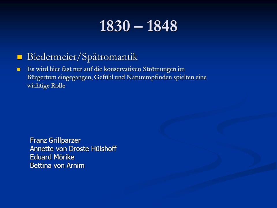 1830 – 1848 Biedermeier/Spätromantik Biedermeier/Spätromantik Es wird hier fast nur auf die konservativen Strömungen im Bürgertum eingegangen, Gefühl und Naturempfinden spielten eine wichtige Rolle Es wird hier fast nur auf die konservativen Strömungen im Bürgertum eingegangen, Gefühl und Naturempfinden spielten eine wichtige Rolle Franz Grillparzer Annette von Droste Hülshoff Eduard Mörike Bettina von Arnim