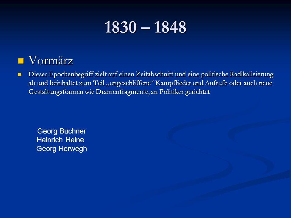 1830 – 1848 Vormärz Vormärz Dieser Epochenbegriff zielt auf einen Zeitabschnitt und eine politische Radikalisierung ab und beinhaltet zum Teil ungeschliffene Kampflieder und Aufrufe oder auch neue Gestaltungsformen wie Dramenfragmente, an Politiker gerichtet Dieser Epochenbegriff zielt auf einen Zeitabschnitt und eine politische Radikalisierung ab und beinhaltet zum Teil ungeschliffene Kampflieder und Aufrufe oder auch neue Gestaltungsformen wie Dramenfragmente, an Politiker gerichtet Georg Büchner Heinrich Heine Georg Herwegh