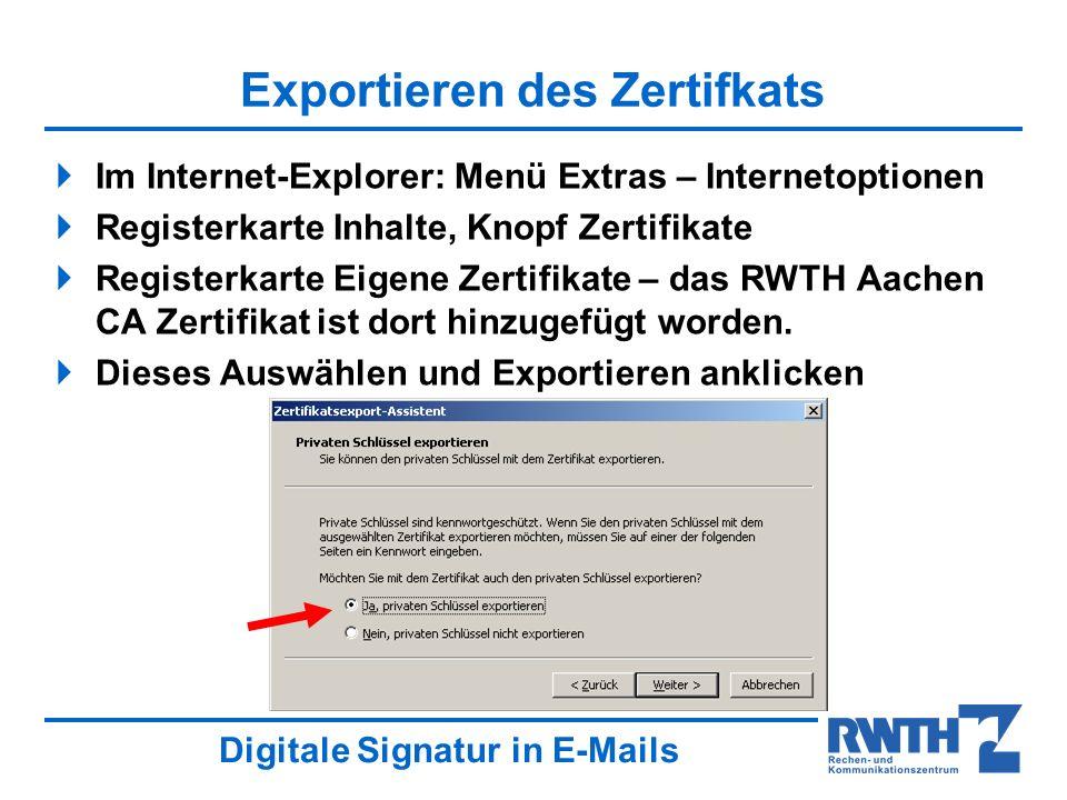 Digitale Signatur in E-Mails Exportieren des Zertifkats Im Internet-Explorer: Menü Extras – Internetoptionen Registerkarte Inhalte, Knopf Zertifikate Registerkarte Eigene Zertifikate – das RWTH Aachen CA Zertifikat ist dort hinzugefügt worden.