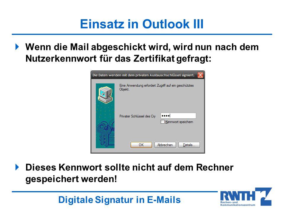 Digitale Signatur in E-Mails Einsatz in Outlook III Wenn die Mail abgeschickt wird, wird nun nach dem Nutzerkennwort für das Zertifikat gefragt: Dieses Kennwort sollte nicht auf dem Rechner gespeichert werden!