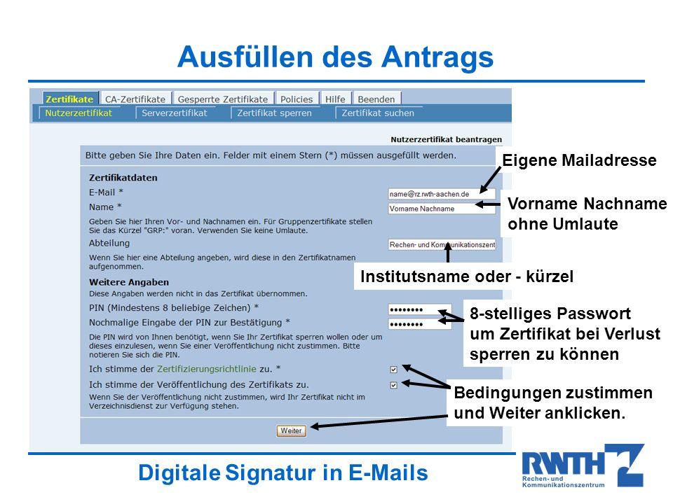 Digitale Signatur in E-Mails Ausfüllen des Antrags Eigene Mailadresse Vorname Nachname ohne Umlaute Institutsname oder - kürzel 8-stelliges Passwort um Zertifikat bei Verlust sperren zu können Bedingungen zustimmen und Weiter anklicken.