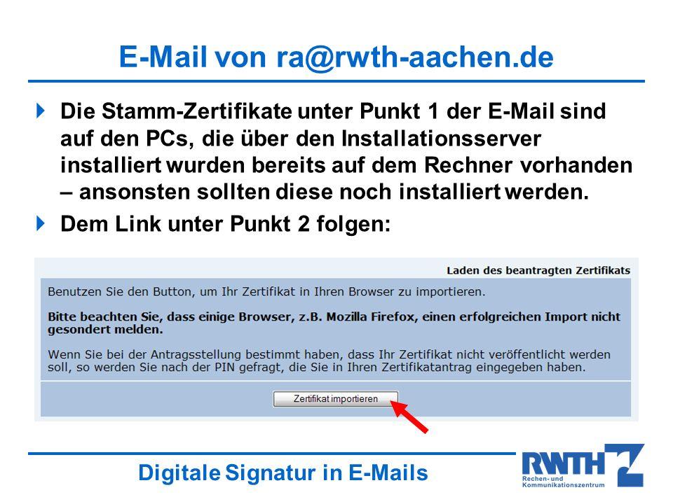 Digitale Signatur in E-Mails E-Mail von ra@rwth-aachen.de Die Stamm-Zertifikate unter Punkt 1 der E-Mail sind auf den PCs, die über den Installationsserver installiert wurden bereits auf dem Rechner vorhanden – ansonsten sollten diese noch installiert werden.