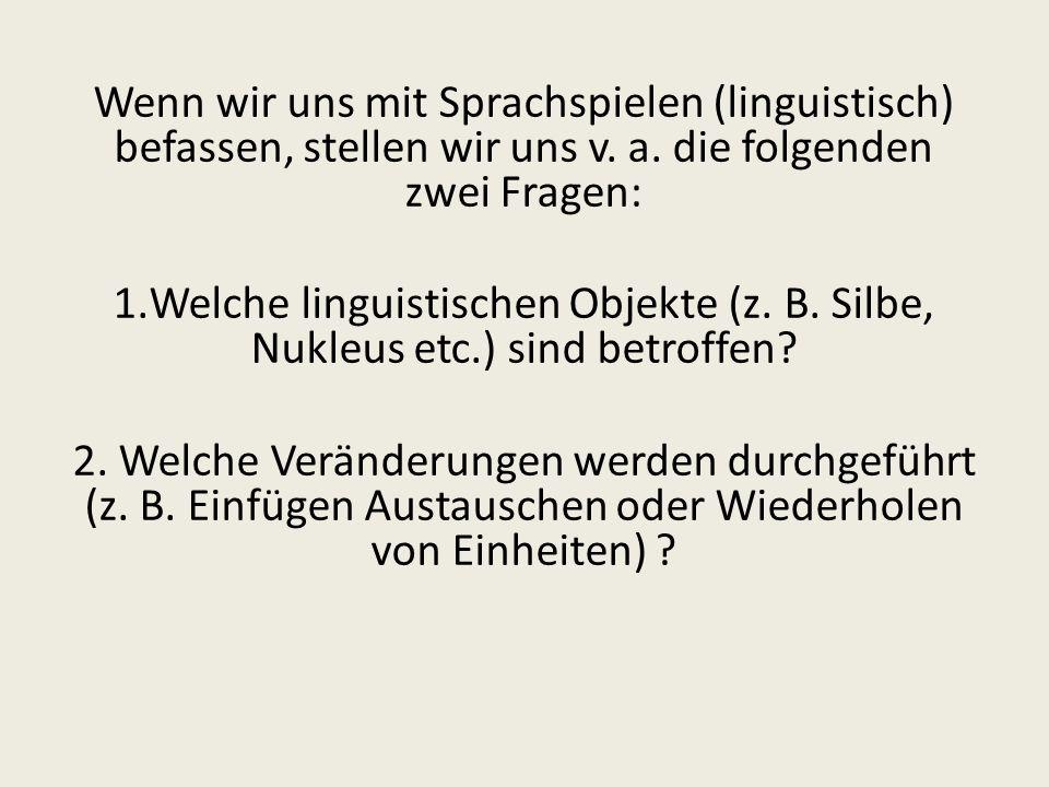Wenn wir uns mit Sprachspielen (linguistisch) befassen, stellen wir uns v. a. die folgenden zwei Fragen: 1.Welche linguistischen Objekte (z. B. Silbe,